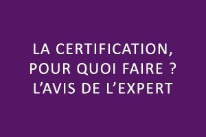La certification, pour quoi faire ? L'avis de l'expert